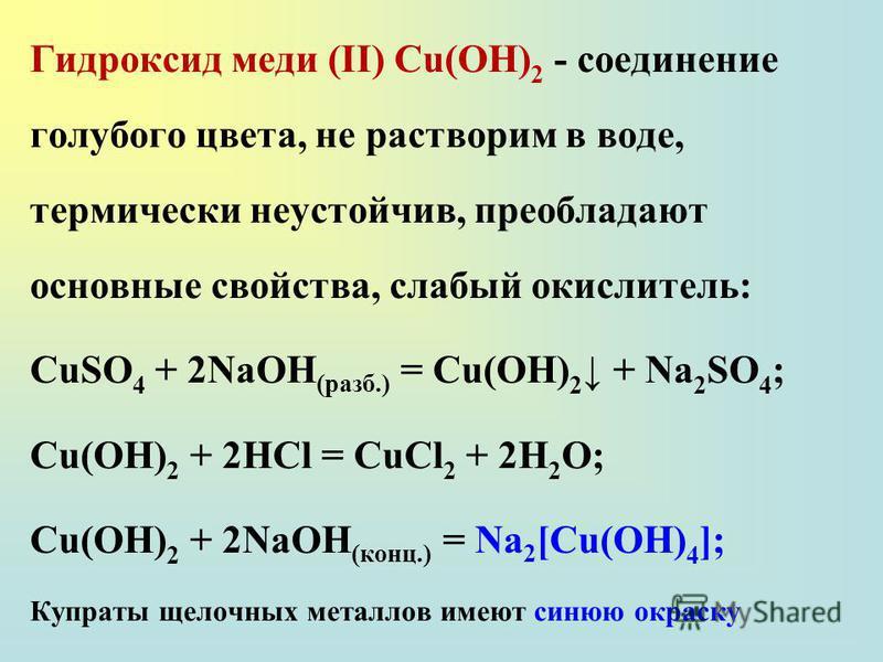 Гидроксид меди (II) Сu(ОН) 2 - соединение голубого цвета, не растворим в воде, термически неустойчив, преобладают основные свойства, слабый окислитель: CuSO 4 + 2NaOH (разб.) = Cu(OH) 2 + Na 2 SO 4 ; Cu(OH) 2 + 2HCl = CuCl 2 + 2H 2 O; Cu(OH) 2 + 2NaO