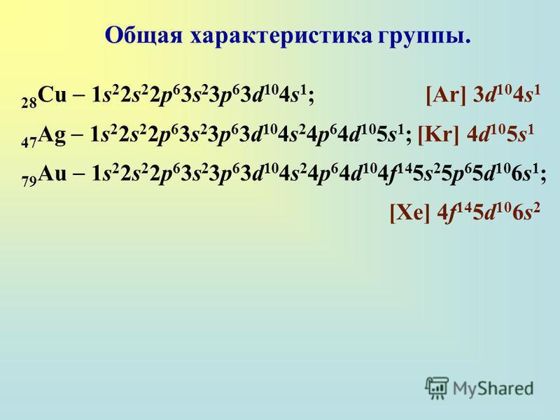 Общая характеристика группы. 28 Cu 1s 2 2s 2 2p 6 3s 2 3p 6 3d 10 4s 1 ; [Ar] 3d 10 4s 1 47 Ag 1s 2 2s 2 2p 6 3s 2 3p 6 3d 10 4s 2 4p 6 4d 10 5s 1 ; [Kr] 4d 10 5s 1 79 Au 1s 2 2s 2 2p 6 3s 2 3p 6 3d 10 4s 2 4p 6 4d 10 4f 14 5s 2 5p 6 5d 10 6s 1 ; [Xe
