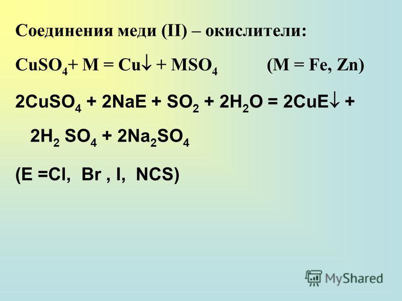 Соединения меди (II) – окислители: CuSO 4 + M = Cu + MSO 4 (М = Fе, Zn) 2CuSO 4 + 2NaE + SO 2 + 2H 2 O = 2CuE + 2H 2 SO 4 + 2Na 2 SO 4 (E =Cl, Br, I, NCS)