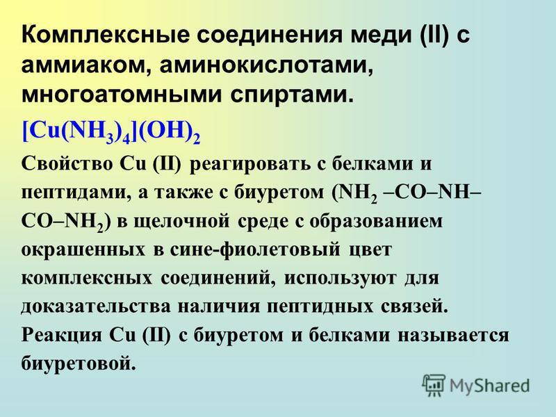 Комплексные соединения меди (II) с аммиаком, аминокислотами, многоатомными спиртами. [Cu(NH 3 ) 4 ](OH) 2 Свойство Сu (ΙΙ) реагировать с белками и пептидами, а также с биуретом (NH 2 –CO–NH– CO–NH 2 ) в щелочной среде с образованием окрашенных в сине