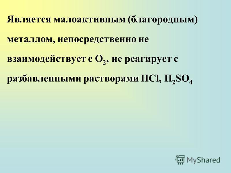 Является малоактивным (благородным) металлом, непосредственно не взаимодействует с О 2, не реагирует с разбавленными растворами НСl, H 2 SO 4