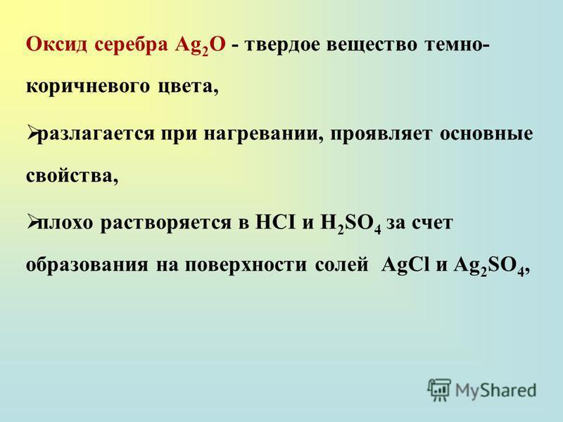 Оксид серебра Ag 2 O - твердое вещество темно- коричневого цвета, разлагается при нагревании, проявляет основные свойства, плохо растворяется в НСI и H 2 SO 4 за счет образования на поверхности солей AgCl и Ag 2 SO 4,