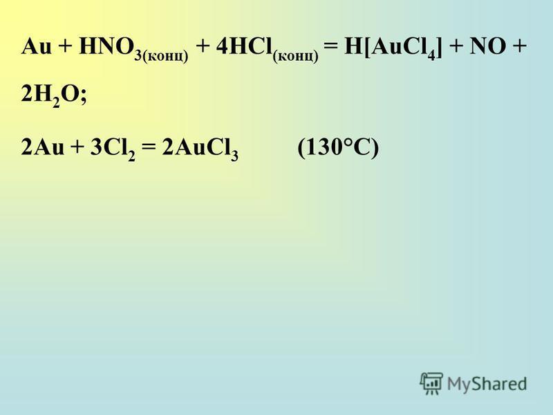 Au + НNО 3(конц) + 4НСl (конц) = H[AuCl 4 ] + NO + 2H 2 О; 2Au + 3Сl 2 = 2AuCl 3 (130°С)