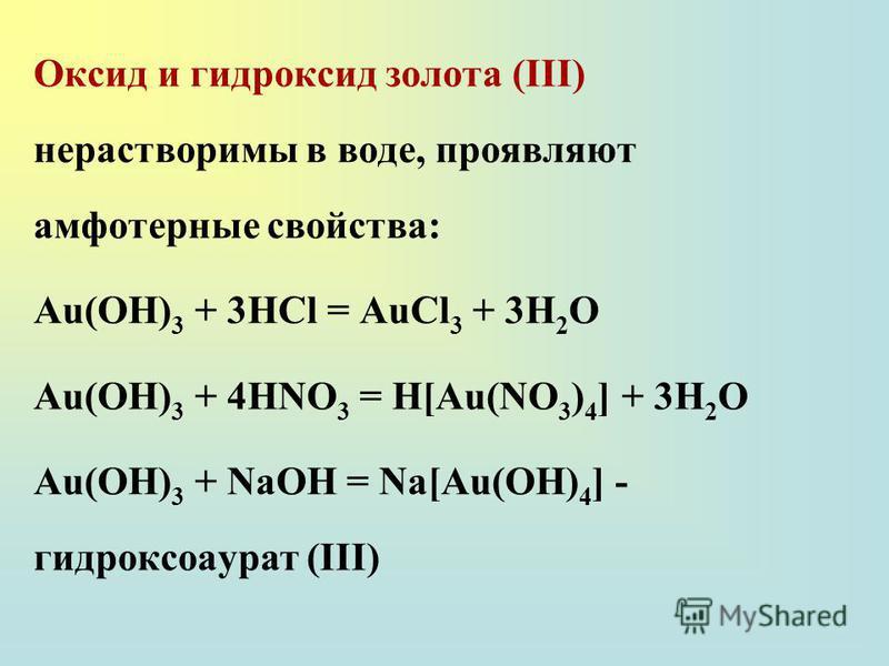 Оксид и гидроксид золота (III) нерастворимы в воде, проявляют амфотерные свойства: Au(OH) 3 + 3HCl = AuCl 3 + 3H 2 O Au(OH) 3 + 4HNO 3 = H[Au(NO 3 ) 4 ] + 3H 2 O Au(OH) 3 + NaOH = Na[Au(OH) 4 ] - гидроксоаурат (III)