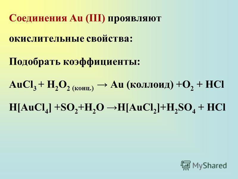 Соединения Au (III) проявляют окислительные свойства: Подобрать коэффициенты: AuCl 3 + H 2 O 2 (конц.) Au (коллоид) +O 2 + HCl H[AuCl 4 ] +SO 2 +H 2 O H[AuCl 2 ]+H 2 SO 4 + HCl