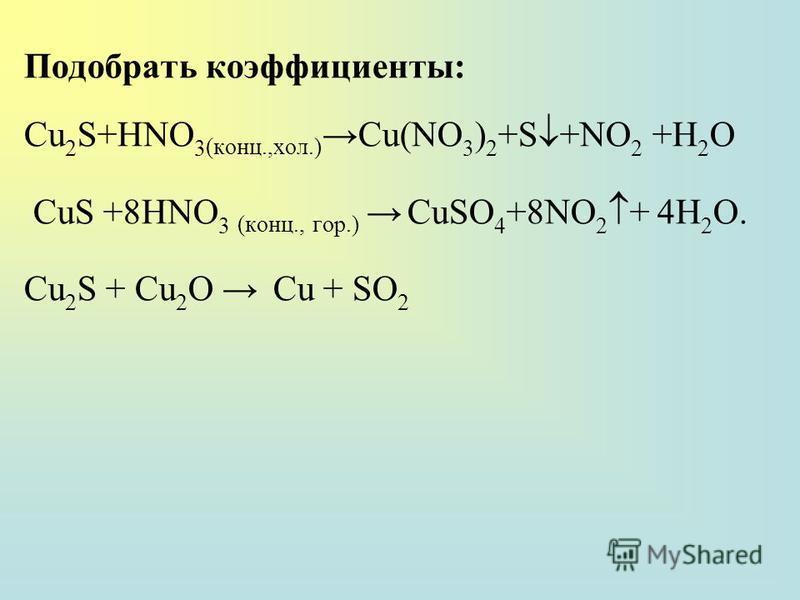Подобрать коэффициенты: Cu 2 S+HNO 3 (конц.,хол.)Cu(NO 3 ) 2 +S +NO 2 +H 2 O CuS +8HNO 3 (конц., гор.) CuSO 4 +8NO 2 + 4Н 2 О. Cu 2 S + Cu 2 O Cu + SO 2