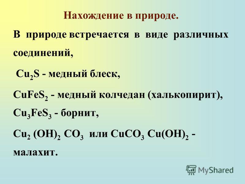 Нахождение в природе. В природе встречается в виде различных соединений, Cu 2 S - медный блеск, CuFeS 2 - медный колчедан (халькопирит), Cu 3 FeS 3 - борнит, Сu 2 (ОН) 2 СО 3 или СuСО 3 Сu(ОН) 2 - малахит.