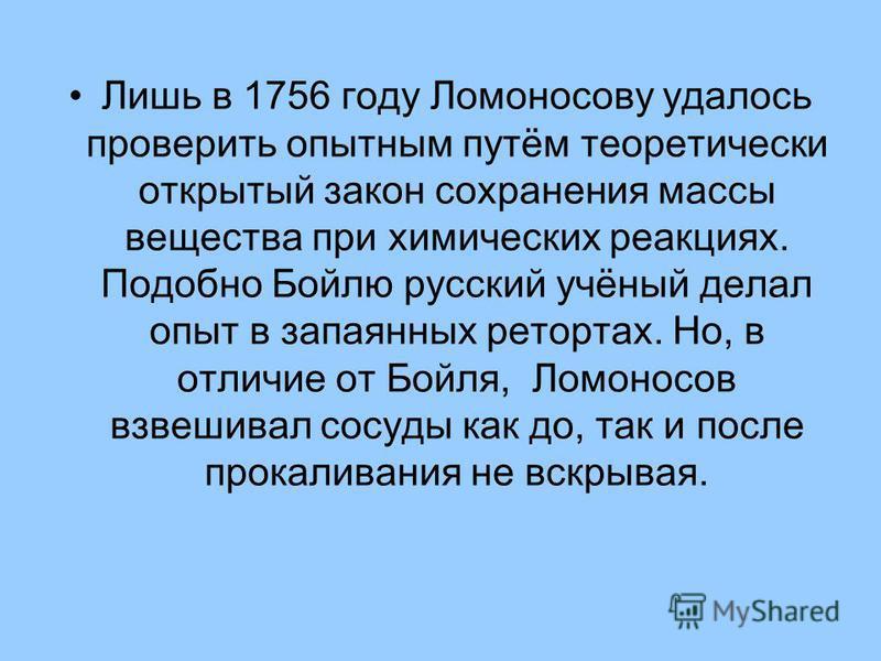 Лишь в 1756 году Ломоносову удалось проверить опытным путём теоретически открытый закон сохранения массы вещества при химических реакциях. Подобно Бойлю русский учёный делал опыт в запаянных ретортах. Но, в отличие от Бойля, Ломоносов взвешивал сосуд