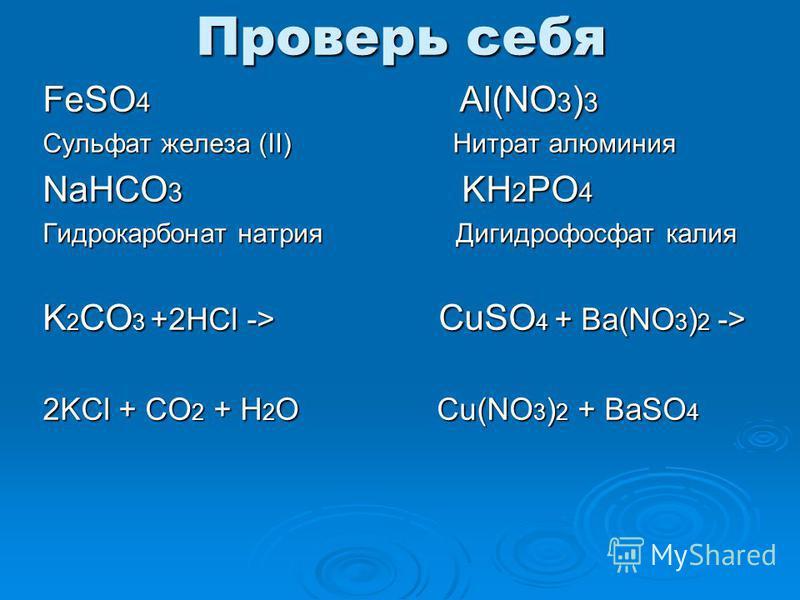 Проверь себя FeSO 4 Al(NO 3 ) 3 Сульфат железа (II) Нитрат алюминия NaHCO 3 KH 2 PO 4 Гидрокарбонат натрия Дигидрофосфат калия K 2 CO 3 +2HCl -> CuSO 4 + Ba(NO 3 ) 2 -> 2KCl + CO 2 + H 2 O Cu(NO 3 ) 2 + BaSO 4
