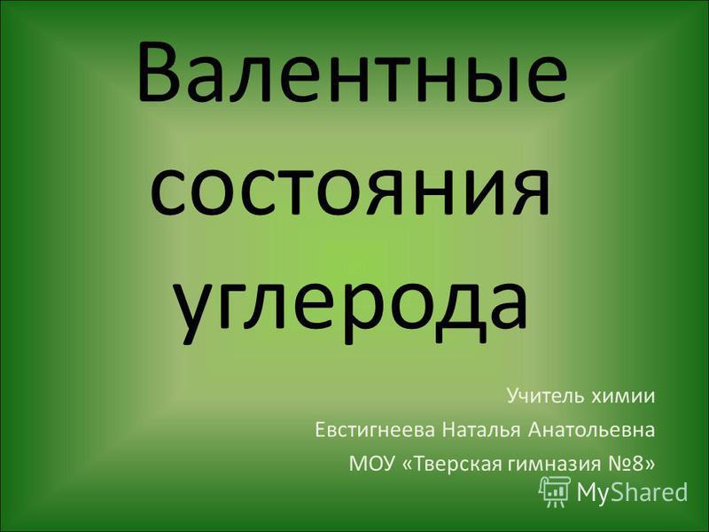 Валентные состояния углерода Учитель химии Евстигнеева Наталья Анатольевна МОУ «Тверская гимназия 8»