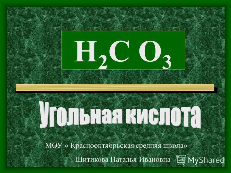 H2C O3H2C O3 МОУ « Краснооктябрьская средняя школа» Шитикова Наталья Ивановна