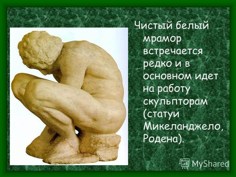 Чистый белый мрамор встречается редко и в основном идет на работу скульпторам (статуи Микеланджело, Родена).