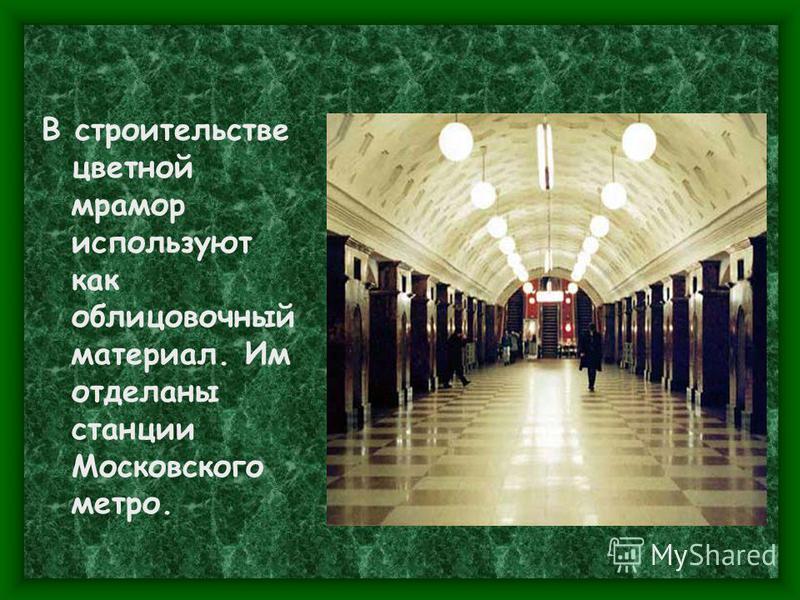 В строительстве цветной мрамор используют как облицовочный материал. Им отделаны станции Московского метро.