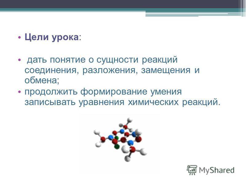 Цели урока: дать понятие о сущности реакций соединения, разложения, замещения и обмена; продолжить формирование умения записывать уравнения химических реакций.
