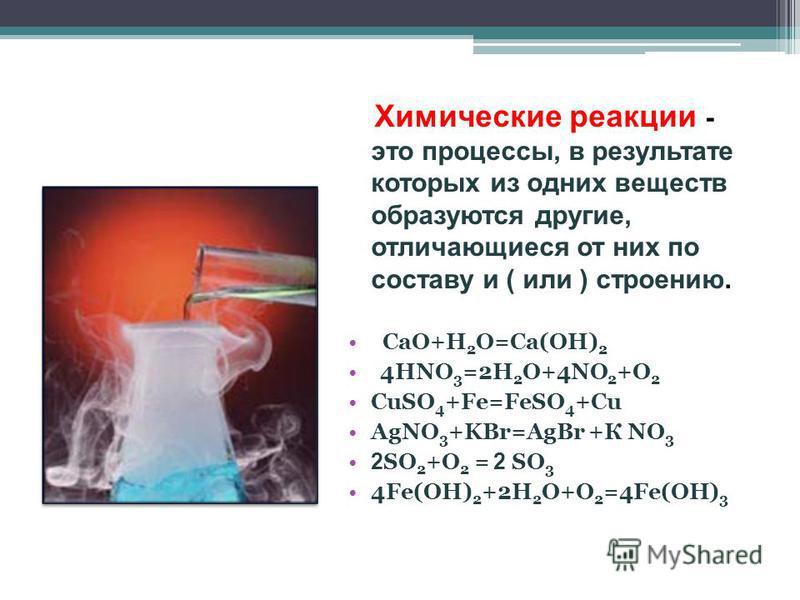 Химические реакции - это процессы, в результате которых из одних веществ образуются другие, отличающиеся от них по составу и ( или ) строению. CaO+H 2 O=Ca(OH) 2 4HNO 3 =2H 2 O+4NO 2 +O 2 CuSO 4 +Fe=FeSO 4 +Cu AgNO 3 +KBr=AgBr +К NO 3 2 SO 2 +O 2 = 2