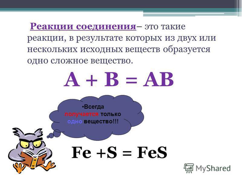 Реакции соединения– это такие реакции, в результате которых из двух или нескольких исходных веществ образуется одно сложное вещество. А + В = АВ Fe +S = FeS Всегда получается только одно вещество!!!