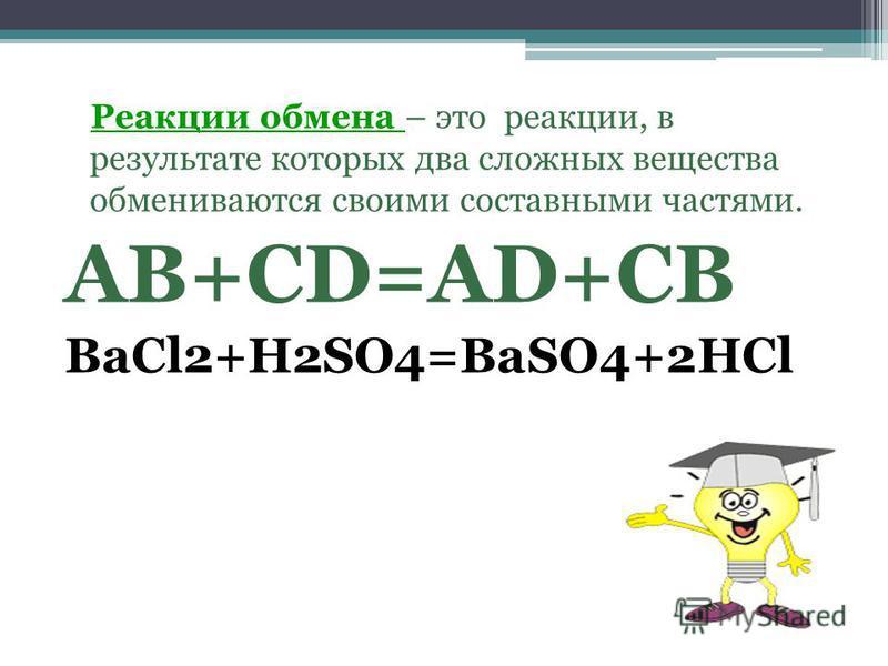 Реакции обмена – это реакции, в результате которых два сложных вещества обмениваются своими составными частями. АВ+СD=AD+CB BaCl2+H2SO4=BaSO4+2HCl