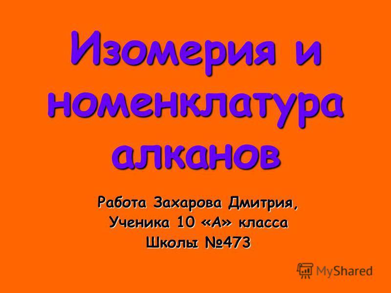 Изомерия и номенклатура алканов Работа Захарова Дмитрия, Ученика 10 «А» класса Школы 473
