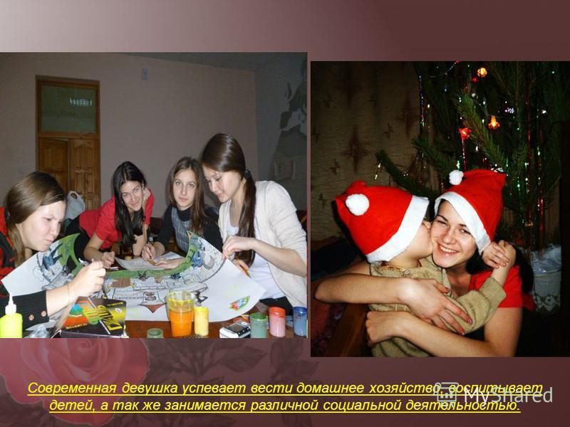 Современная девушка успевает вести домашнее хозяйство, воспитывает детей, а так же занимается различной социальной деятельностью.