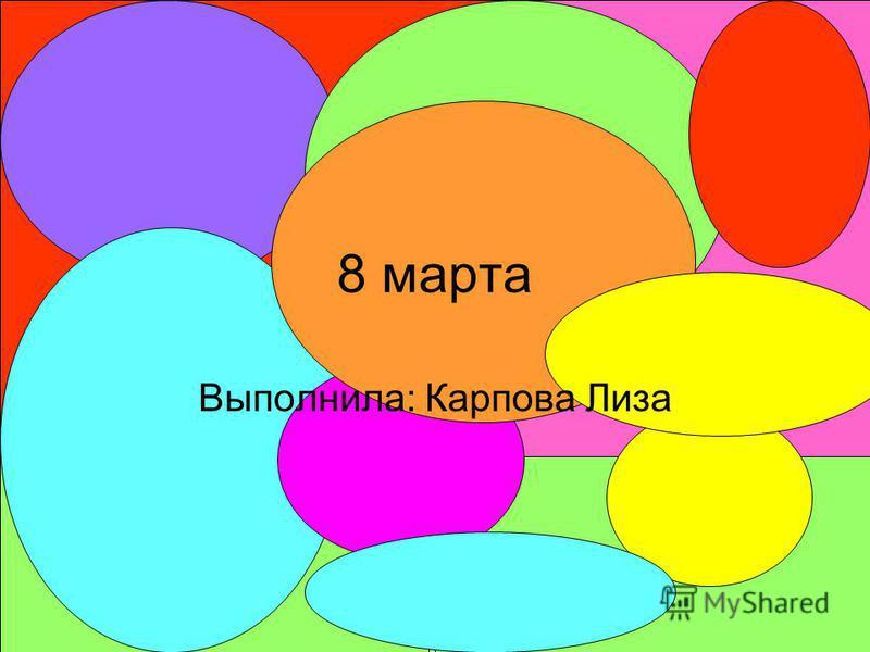 8 марта Выполнила: Карпова Лиза