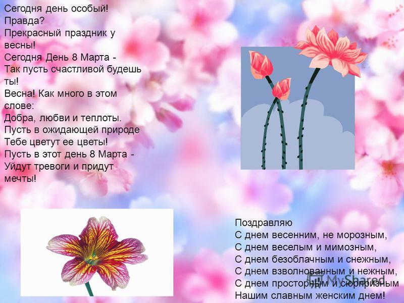 Сегодня день особый! Правда? Прекрасный праздник у весны! Сегодня День 8 Марта - Так пусть счастливой будешь ты! Весна! Как много в этом слове: Добра, любви и теплоты. Пусть в ожидающей природе Тебе цветут ее цветы! Пусть в этот день 8 Марта - Уйдут