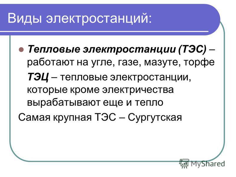 Виды электростанций: Тепловые электростанции (ТЭС) – работают на угле, газе, мазуте, торфе ТЭЦ – тепловые электростанции, которые кроме электричества вырабатывают еще и тепло Самая крупная ТЭС – Сургутская