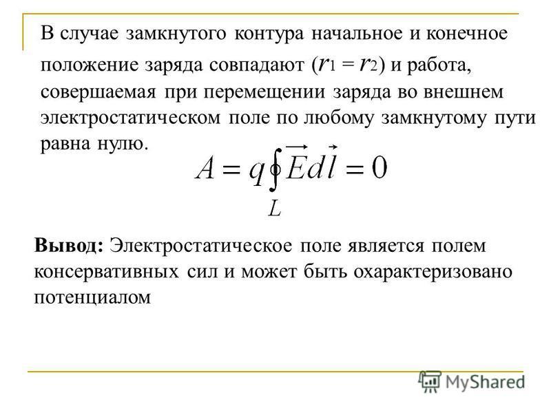 Вывод: Электростатическое поле является полем консервативных сил и может быть охарактеризовано потенциалом В случае замкнутого контура начальное и конечное положение заряда совпадают ( r 1 = r 2 ) и работа, совершаемая при перемещении заряда во внешн