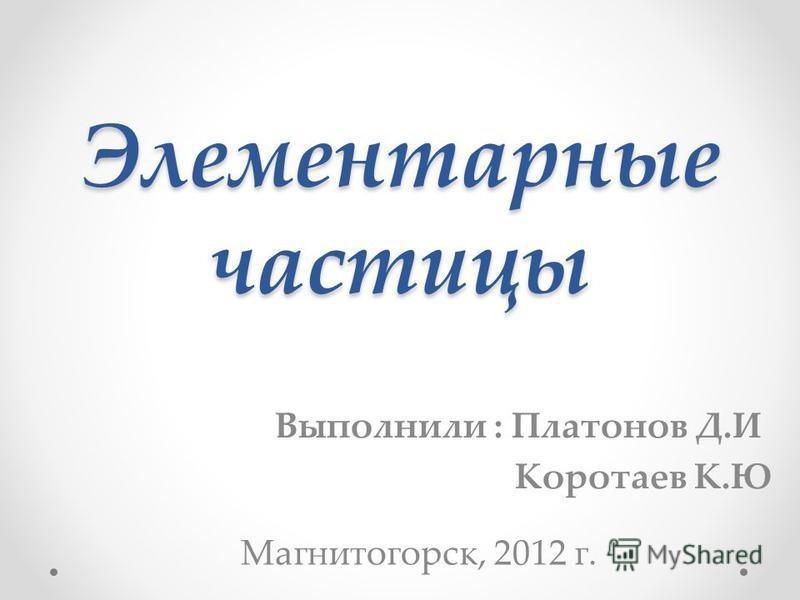 Элементарные частицы Выполнили : Платонов Д.И Коротаев К.Ю Магнитогорск, 2012 г.