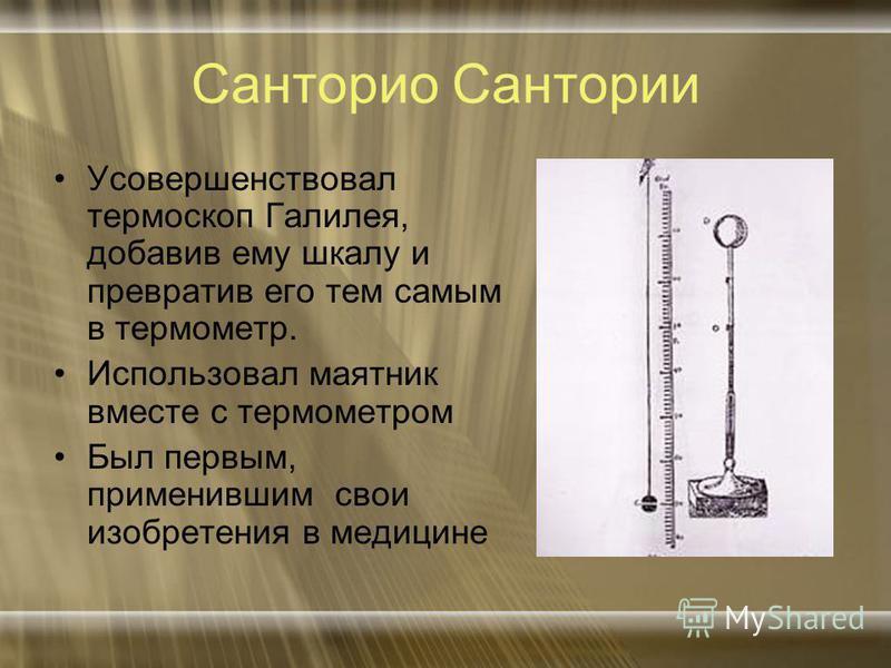 Санторио Сантории Усовершенствовал термоскоп Галилея, добавив ему шкалу и превратив его тем самым в термометр. Использовал маятник вместе с термометром Был первым, применившим свои изобретения в медицине