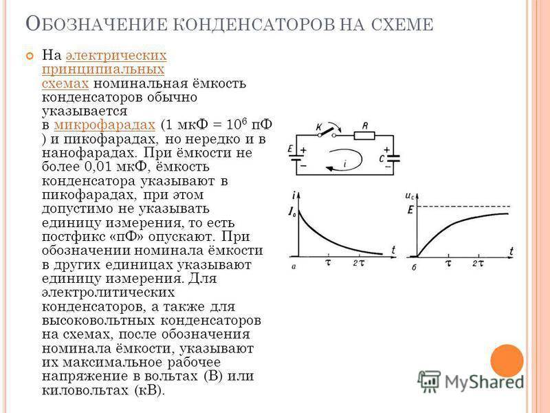 О БОЗНАЧЕНИЕ КОНДЕНСАТОРОВ НА СХЕМЕ На электрических принципиальных схемах номинальная ёмкость конденсаторов обычно указывается в микрофарадах (1 мкФ = 10 6 пФ ) и пикофарадах, но нередко и в нанофарадах. При ёмкости не более 0,01 мкФ, ёмкость конден