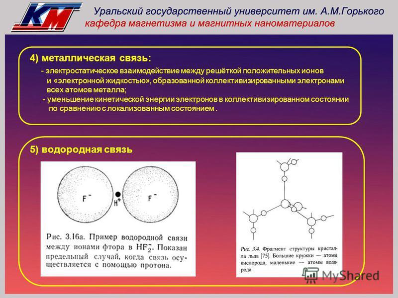 4) металлическая связь: - электростатическое взаимодействие между решёткой положительных ионов и «электронной жидкостью», образованной коллективизированными электронами всех атомов металла; - уменьшение кинетической энергии электронов в коллективизир
