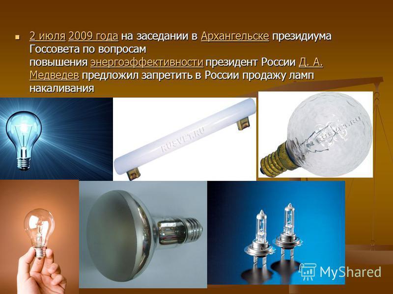 2 июля 2009 года на заседании в Архангельске президиума Госсовета по вопросам повышения энергоэффективности президент России Д. А. Медведев предложил запретить в России продажу ламп накаливания 2 июля 2009 года на заседании в Архангельске президиума