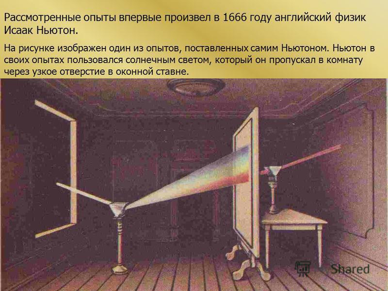 Рассмотренные опыты впервые произвел в 1666 году английский физик Исаак Ньютон. На рисунке изображен один из опытов, поставленных самим Ньютоном. Ньютон в своих опытах пользовался солнечным светом, который он пропускал в комнату через узкое отверстие