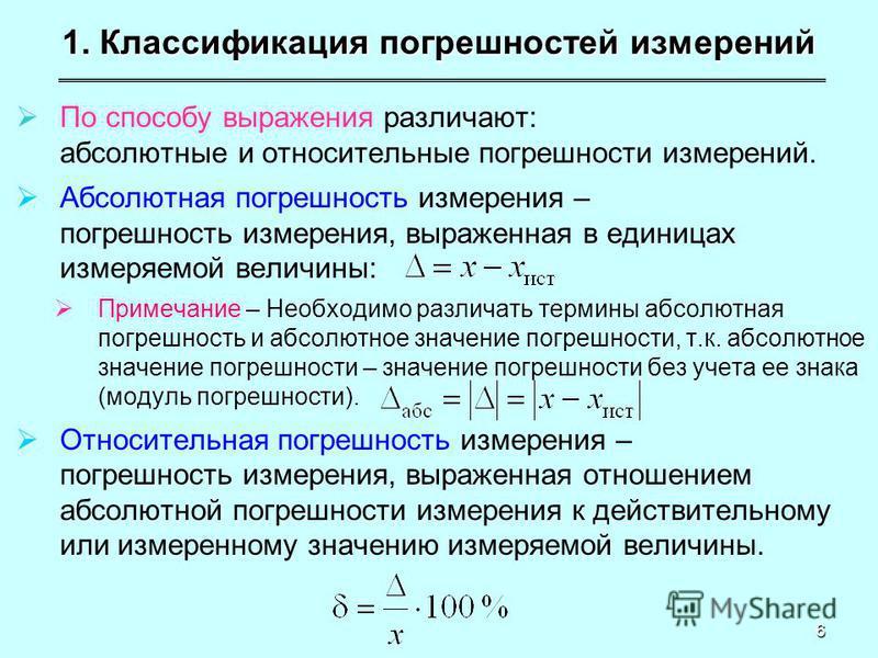 6 1. Классификация погрешностей измерений По способу выражения различают: абсолютные и относительные погрешности измерений. Абсолютная погрешность измерения – погрешность измерения, выраженная в единицах измеряемой величины: Примечание – Необходимо р