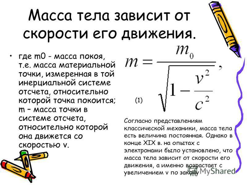 Масса тела зависит от скорости его движения. где m0 - масса покоя, т.е. масса материальной точки, измеренная в той инерциальной системе отсчета, относительно которой точка покоится; m – масса точки в системе отсчета, относительно которой она движется
