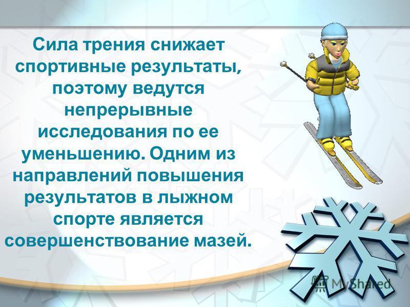 Сила трения снижает спортивные результаты, поэтому ведутся непрерывные исследования по ее уменьшению. Одним из направлений повышения результатов в лыжном спорте является совершенствование мазей.