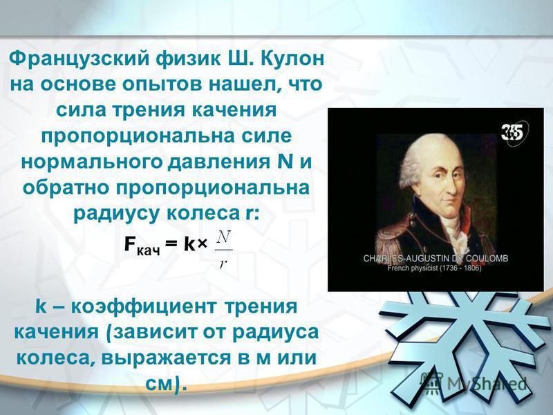 Французский физик Ш. Кулон на основе опытов нашел, что сила трения качения пропорциональна силе нормального давления N и обратно пропорциональна радиусу колеса r: F кач = k× k – коэффициент трения качения ( зависит от радиуса колеса, выражается в м и
