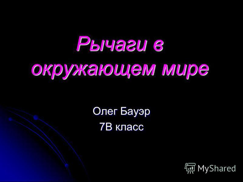 Рычаги в окружающем мире Олег Бауэр 7В класс