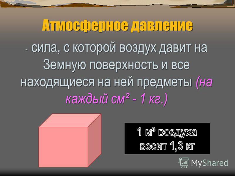 - сила, с которой воздух давит на Земную поверхность и все находящиеся на ней предметы (на каждый см² - 1 кг.)