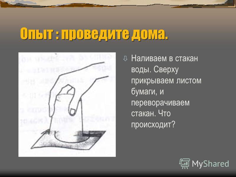 Опыт : проведите дома. ò Наливаем в стакан воды. Сверху прикрываем листом бумаги, и переворачиваем стакан. Что происходит?