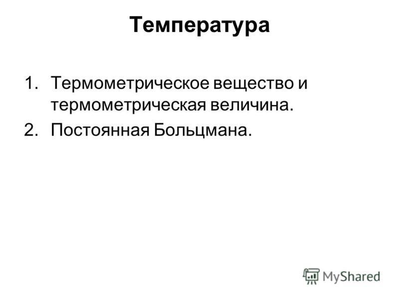 Температура 1. Термометрическое вещество и термометрическая величина. 2. Постоянная Больцмана.