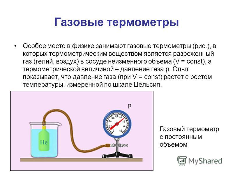 Газовые термометры Особое место в физике занимают газовые термометры (рис.), в которых термометрическим веществом является разреженный газ (гелий, воздух) в сосуде неизменного объема (V = const), а термометрической величиной – давление газа p. Опыт п