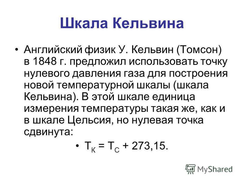 Шкала Кельвина Английский физик У. Кельвин (Томсон) в 1848 г. предложил использовать точку нулевого давления газа для построения новой температурной шкалы (шкала Кельвина). В этой шкале единица измерения температуры такая же, как и в шкале Цельсия, н