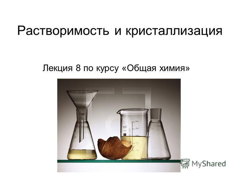 Растворимость и кристаллизация Лекция 8 по курсу «Общая химия»