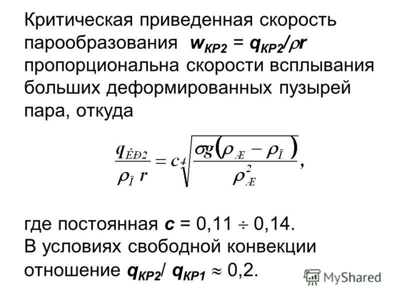 Критическая приведенная скорость парообразования w КР2 = q КР2 / r пропорциональна скорости всплывания больших деформированных пузырей пара, откуда где постоянная с = 0,11 0,14. В условиях свободной конвекции отношение q КР2 / q КР1 0,2.