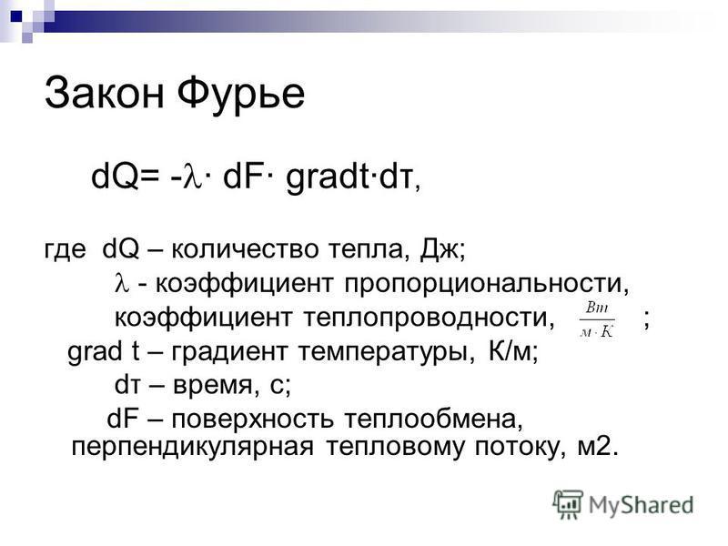 Закон Фурье dQ= - · dF· gradt·dτ, где dQ – количество тепла, Дж; - коэффициент пропорциональности, коэффициент теплопроводности, ; grad t – градиент температуры, К/м; dτ – время, с; dF – поверхность теплообмена, перпендикулярная тепловому потоку, м 2