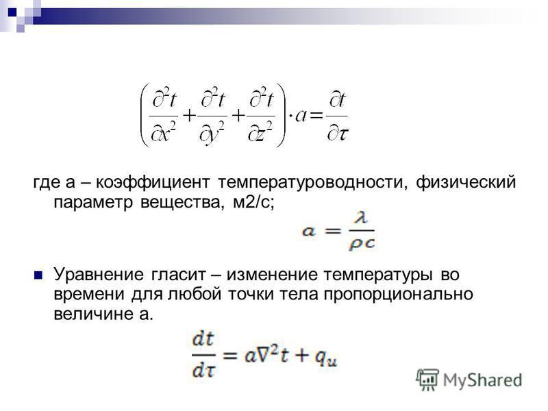 где а – коэффициент температуропроводности, физический параметр вещества, м 2/с; Уравнение гласит – изменение температуры во времени для любой точки тела пропорционально величине а.
