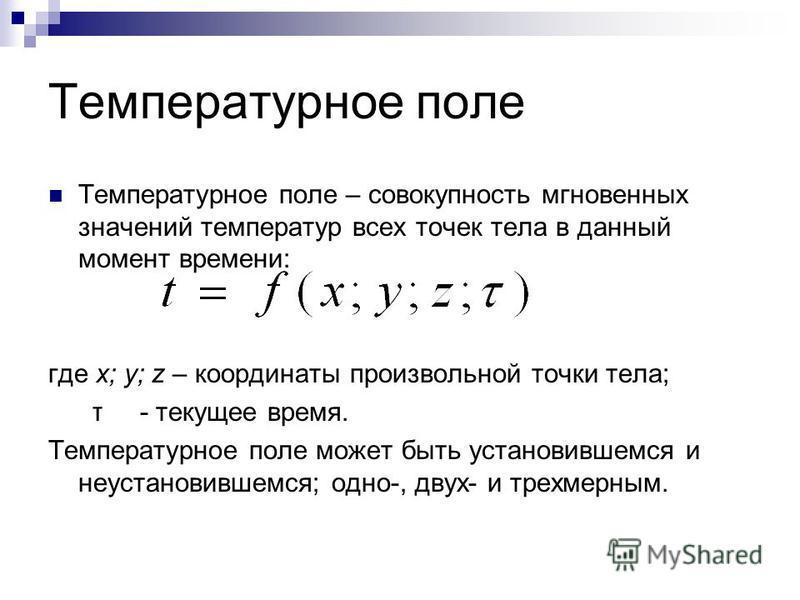 Температурное поле Температурное поле – совокупность мгновенных значений температур всех точек тела в данный момент времени: где x; y; z – координаты произвольной точки тела; τ - текущее время. Температурное поле может быть установившемся и неустанов