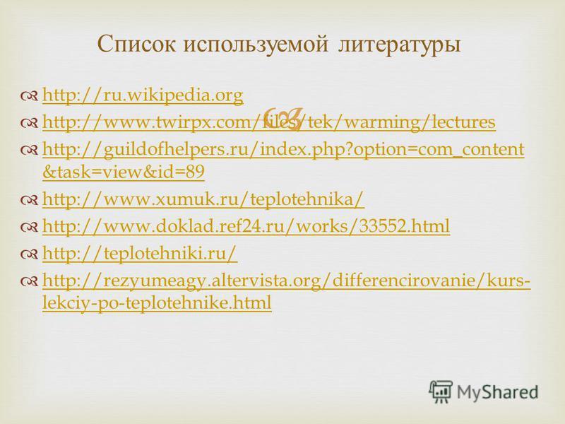 http://ru.wikipedia.org http://www.twirpx.com/files/tek/warming/lectures http://guildofhelpers.ru/index.php?option=com_content &task=view&id=89 http://guildofhelpers.ru/index.php?option=com_content &task=view&id=89 http://www.xumuk.ru/teplotehnika/ h