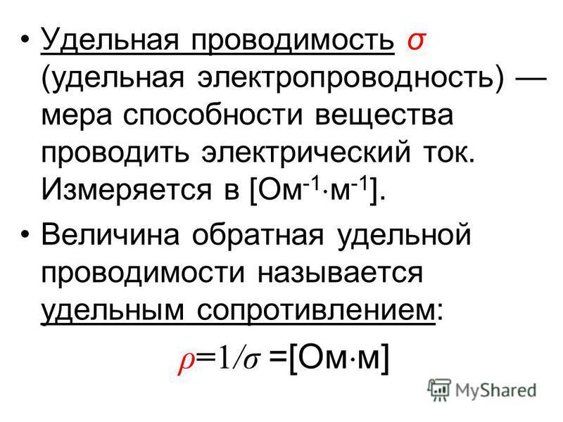 Удельная проводимость σ (удельная электропроводность) мера способности вещества проводить электрический ток. Измеряется в [Ом -1 м -1 ]. Величина обратная удельной проводимости называется удельным сопротивлением: ρ=1/σ =[Ом м]